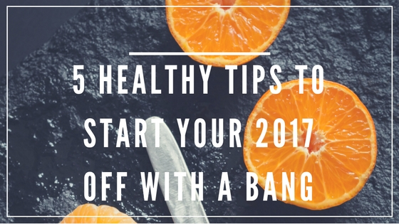 5 Healthy Tips to Start Your 2017 Off With a Bang!